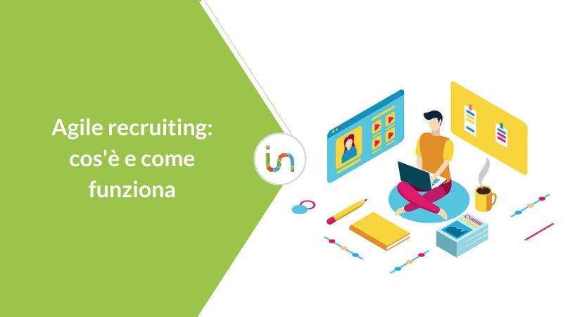 Agile Recruiting: cos'è e come introdurlo in azienda